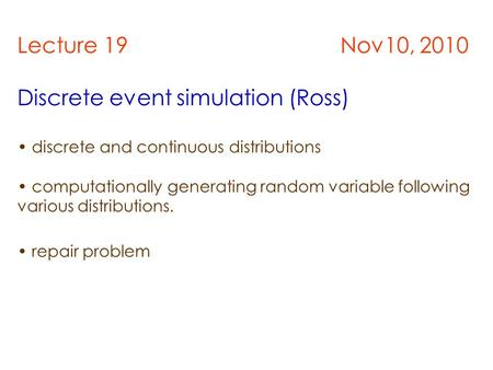 Lecture 19 Nov10, 2010 Discrete event simulation (Ross) discrete and continuous distributions computationally generating random variable following various.