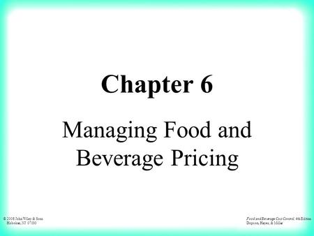 © 2008 John Wiley & Sons Hoboken, NJ 07030 Food and Beverage Cost Control, 4th Edition Dopson, Hayes, & Miller Chapter 6 Managing Food and Beverage Pricing.