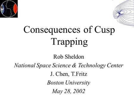Consequences of Cusp Trapping Rob Sheldon National Space Science & Technology Center J. Chen, T.Fritz Boston University May 28, 2002.
