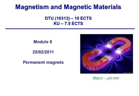 Magnetism and Magnetic Materials DTU (10313) – 10 ECTS KU – 7.5 ECTS Module 8 25/02/2011 Permanent magnets Macro –  m-mm.
