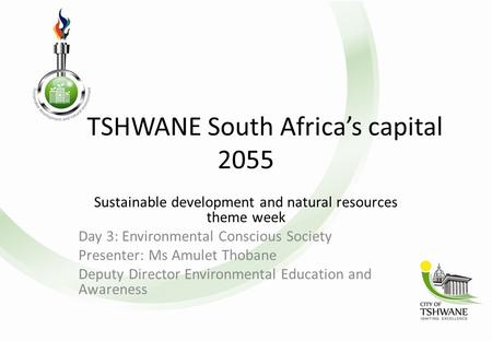 TSHWANE South Africa's capital 2055 Sustainable development and natural resources theme week Day 3: Environmental Conscious Society Presenter: Ms Amulet.