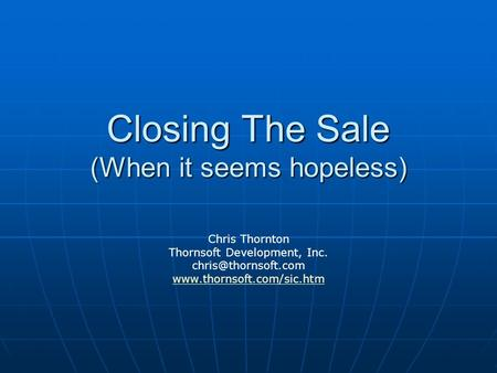 Closing The Sale (When it seems hopeless) Chris Thornton Thornsoft Development, Inc.