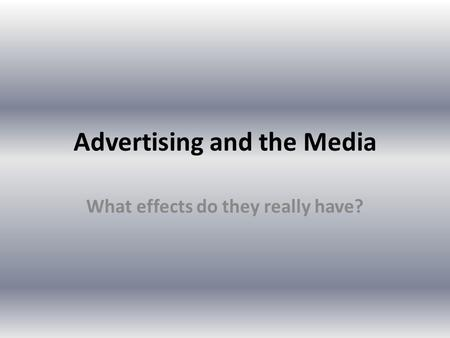 Advertising and the Media What effects do they really have?