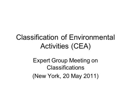 Classification of Environmental Activities (CEA) Expert Group Meeting on Classifications (New York, 20 May 2011)