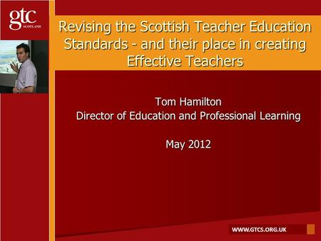 WWW.GTCS.ORG.UK Revising the Scottish Teacher Education Standards - and their place in creating Effective Teachers Tom Hamilton Director of Education and.