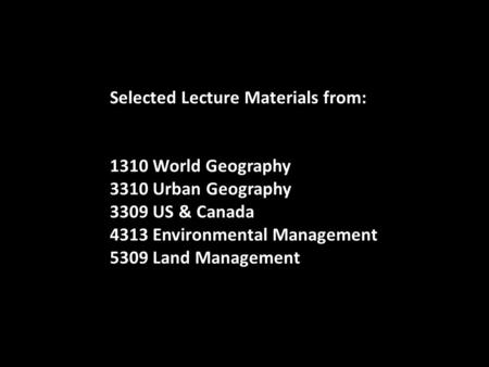 Selected Lecture Materials from: 1310 World Geography 3310 Urban Geography 3309 US & Canada 4313 Environmental Management 5309 Land Management.