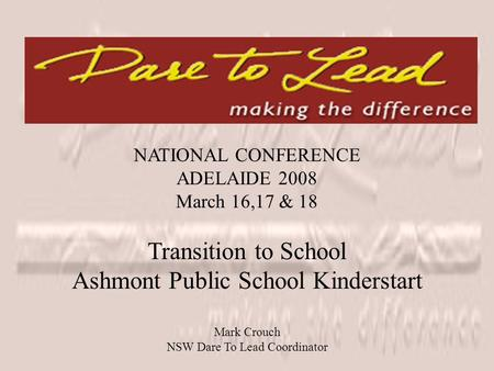 NATIONAL CONFERENCE ADELAIDE 2008 March 16,17 & 18 Transition to School Ashmont Public School Kinderstart Mark Crouch NSW Dare To Lead Coordinator.