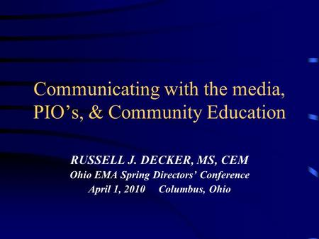 Communicating with the media, PIO's, & Community Education RUSSELL J. DECKER, MS, CEM Ohio EMA Spring Directors' Conference April 1, 2010 Columbus, Ohio.