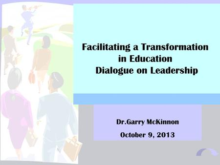 1 Facilitating a Transformation in Education Dialogue on Leadership Dr.Garry McKinnon October 9, 2013.