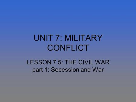 UNIT 7: MILITARY CONFLICT LESSON 7.5: THE CIVIL WAR part 1: Secession and War.