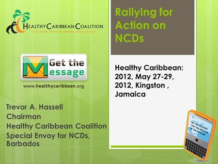 Rallying for Action on NCDs Trevor A. Hassell Chairman Healthy Caribbean Coalition Special Envoy for NCDs, Barbados Healthy Caribbean: 2012, May 27-29,