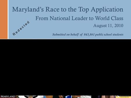 Maryland's Race to the Top Application From National Leader to World Class August 11, 2010 Submitted on behalf of 843,861 public school students R e d.