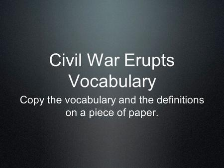Civil War Erupts Vocabulary Copy the vocabulary and the definitions on a piece of paper.