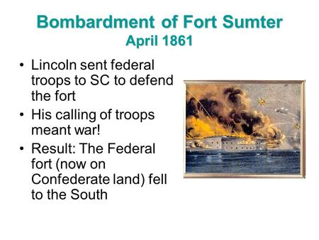 Bombardment of Fort Sumter April 1861 Lincoln sent federal troops to SC to defend the fort His calling of troops meant war! Result: The Federal fort (now.