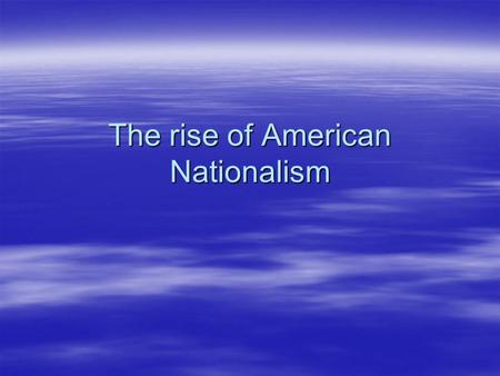 The rise of American Nationalism. A New American Culture A New American Culture  In 1823, there were fewer than 10 million Americans.  The majority.