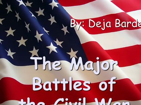 The Major Battles of the Civil War By: Deja Barden.