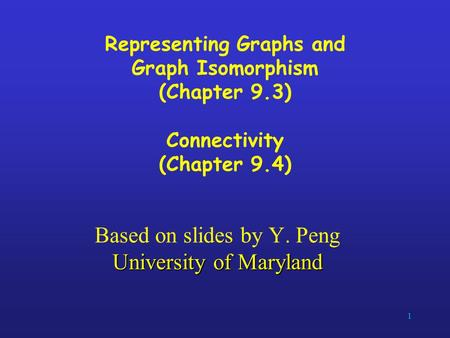 1 Representing Graphs and Graph Isomorphism (Chapter 9.3) Connectivity (Chapter 9.4) University of Maryland Based on slides by Y. Peng University of Maryland.