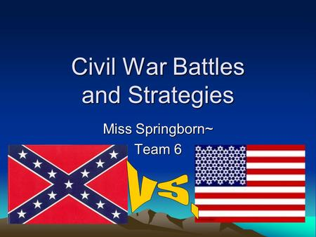 Civil War Battles and Strategies Miss Springborn~ Team 6.