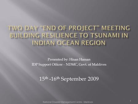 1 Presented by: Hisan Hassan IDP Support Officer – NDMC, Govt. of Maldives 15 th -16 th September 2009 National Disaster Management Centre - Maldives.