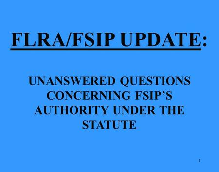 1 FLRA/FSIP UPDATE: UNANSWERED QUESTIONS CONCERNING FSIP'S AUTHORITY UNDER THE STATUTE.