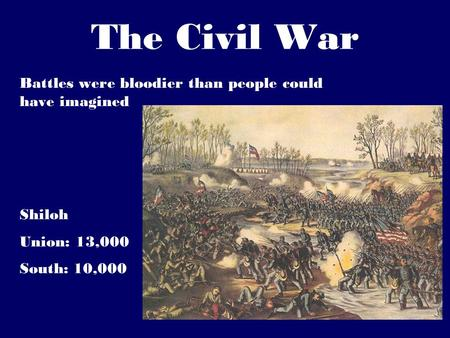The Civil War Battles were bloodier than people could have imagined Shiloh Union: 13,000 South: 10,000.