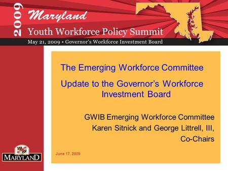GWIB Emerging Workforce Committee Karen Sitnick and George Littrell, III, Co-Chairs June 17, 2009 The Emerging Workforce Committee Update to the Governor's.