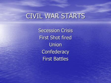 CIVIL WAR STARTS Secession Crisis First Shot fired UnionConfederacy First Battles.