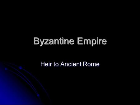 Byzantine Empire Heir to Ancient Rome.