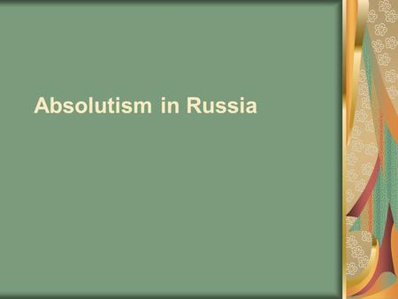 "Absolutism in Russia. EQ 3: Who were the great absolute rulers of Russia and what did they accomplish? Key Terms: ""Time of Troubles"", boyars, Romanov,"