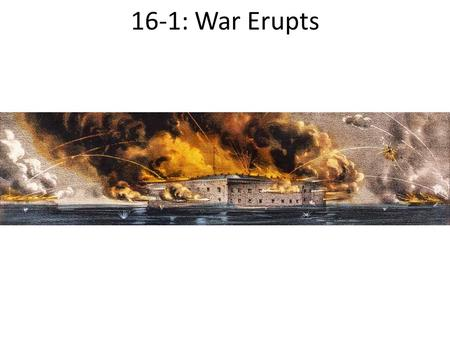 16-1: War Erupts. First Shots at Fort Sumter Southern states took over federal forts inside their borders as they seceded from the Union Lincoln risked.