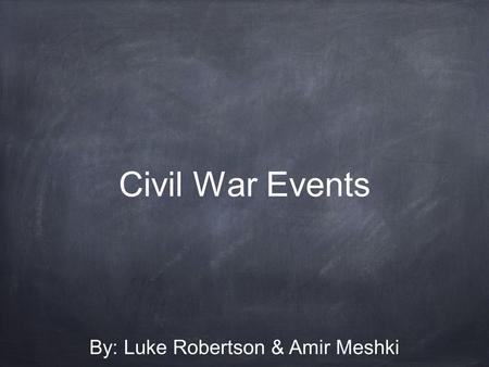 Civil War Events By: Luke Robertson & Amir Meshki.