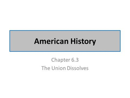 American History Chapter 6.3 The Union Dissolves.