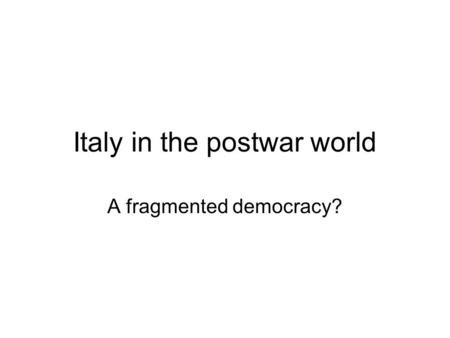 Italy in the postwar world A fragmented democracy?