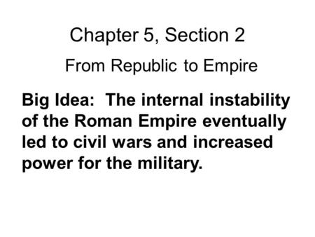 Chapter 5, Section 2 From Republic to Empire Big Idea: The internal instability of the Roman Empire eventually led to civil wars and increased power for.