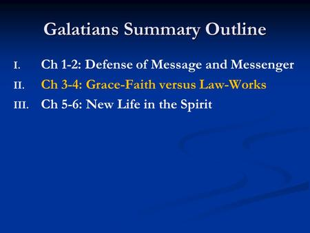 Galatians Summary Outline I. I. Ch 1-2: Defense of Message and Messenger II. II. Ch 3-4: Grace-Faith versus Law-Works III. III. Ch 5-6: New Life in the.