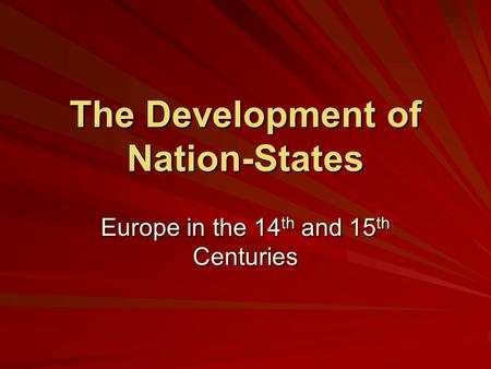 The Development of Nation-States Europe in the 14 th and 15 th Centuries.