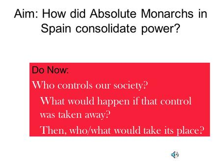 Aim: How did Absolute Monarchs in Spain consolidate power? Do Now: Who controls our society? What would happen if that control was taken away? Then, who/what.