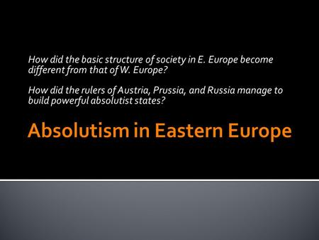 How did the basic structure of society in E. Europe become different from that of W. Europe? How did the rulers of Austria, Prussia, and Russia manage.