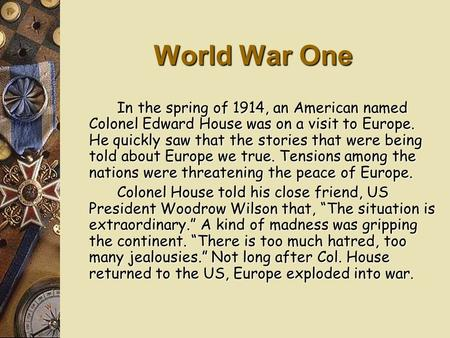 World War One In the spring of 1914, an American named Colonel Edward House was on a visit to Europe. He quickly saw that the stories that were being.