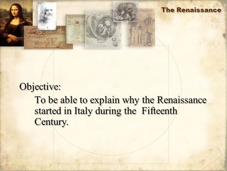 The Renaissance Objective: To be able to explain why the Renaissance started in Italy during the Fifteenth Century. Objective: To be able to explain why.