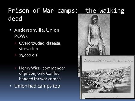 Prison of War camps: the walking dead  Andersonville: Union POWs  Overcrowded, disease, starvation  13,000 die  Henry Wirz: commander of prison, only.
