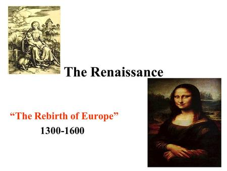 "The Renaissance ""The Rebirth of Europe"" 1300-1600."
