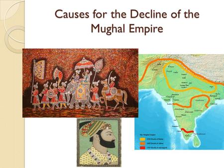 Causes for the Decline of the Mughal Empire. 1. Wars of Succession The Mughals did not follow any law of succession; the first born wasn't inherently.