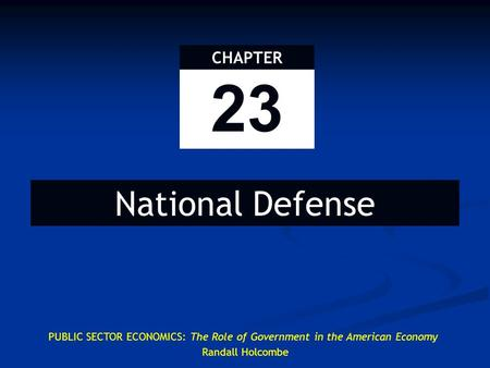 23 CHAPTER National Defense PUBLIC SECTOR ECONOMICS: The Role of Government in the American Economy Randall Holcombe.