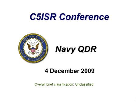 Navy QDR 4 December 2009 1 Overall brief classification: Unclassified C5ISR Conference.