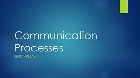 Communication Processes RESPONSIBILITY. First, let's review:  Two main facets of communication?  Most of anything can be used in communication (everything.