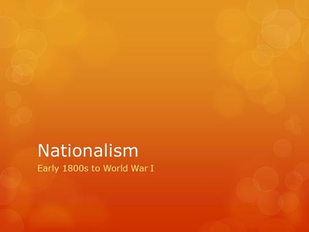 Nationalism Early 1800s to World War I. Nationalism  A strong feeling of pride in and devotion to one's country  Can be compared to school spirit.
