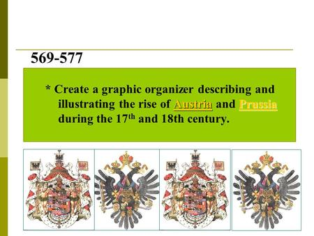 569-577 AustriaPrussia 569-577 * Create a graphic organizer describing and illustrating the rise of Austria and Prussia during the 17 th and 18th century.