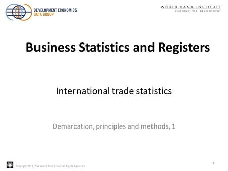 Copyright 2010, The World Bank Group. All Rights Reserved. International trade statistics Demarcation, principles and methods, 1 1 Business Statistics.