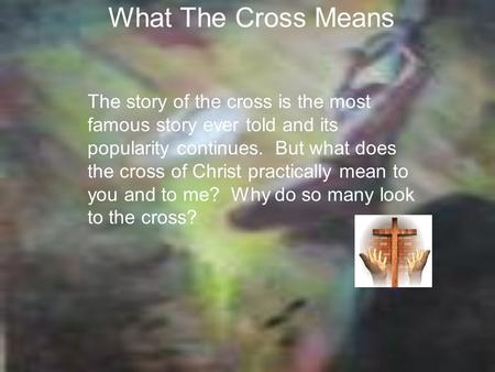 What The Cross Means The story of the cross is the most famous story ever told and its popularity continues. But what does the cross of Christ practically.